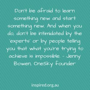 Don't be afraid to learn something new and start something new. And when you do, don't be in